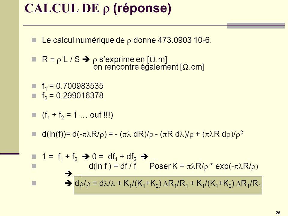 26 CALCUL DE (réponse) Le calcul numérique de donne 473.0903 10-6. R = L / S sexprime en [.m] on rencontre également [.cm] f 1 = 0.700983535 f 2 = 0.2