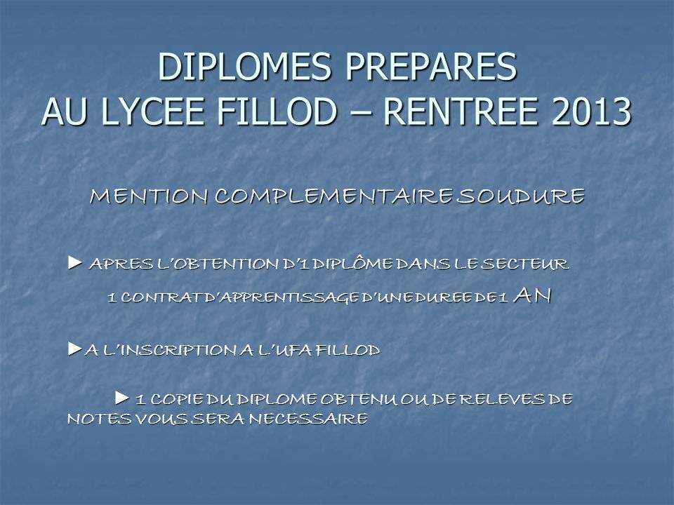 DIPLOMES PREPARES AU LYCEE FILLOD – RENTREE 2013 MENTION COMPLEMENTAIRE SOUDURE APRES LOBTENTION D1 DIPLÔME DANS LE SECTEUR APRES LOBTENTION D1 DIPLÔME DANS LE SECTEUR 1 CONTRAT DAPPRENTISSAGE DUNE DUREE DE 1 AN A LINSCRIPTION A LUFA FILLOD A LINSCRIPTION A LUFA FILLOD 1 COPIE DU DIPLOME OBTENU OU DE RELEVES DE NOTES VOUS SERA NECESSAIRE 1 COPIE DU DIPLOME OBTENU OU DE RELEVES DE NOTES VOUS SERA NECESSAIRE
