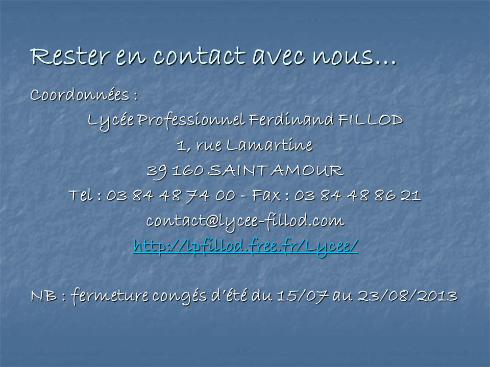 Rester en contact avec nous… Coordonnées : Lycée Professionnel Ferdinand FILLOD 1, rue Lamartine 39 160 SAINT AMOUR Tel : 03 84 48 74 00 - Fax : 03 84 48 86 21 contact@lycee-fillod.com http://lpfillod.free.fr/Lycee/ NB : fermeture congés dété du 15/07 au 23/08/2013