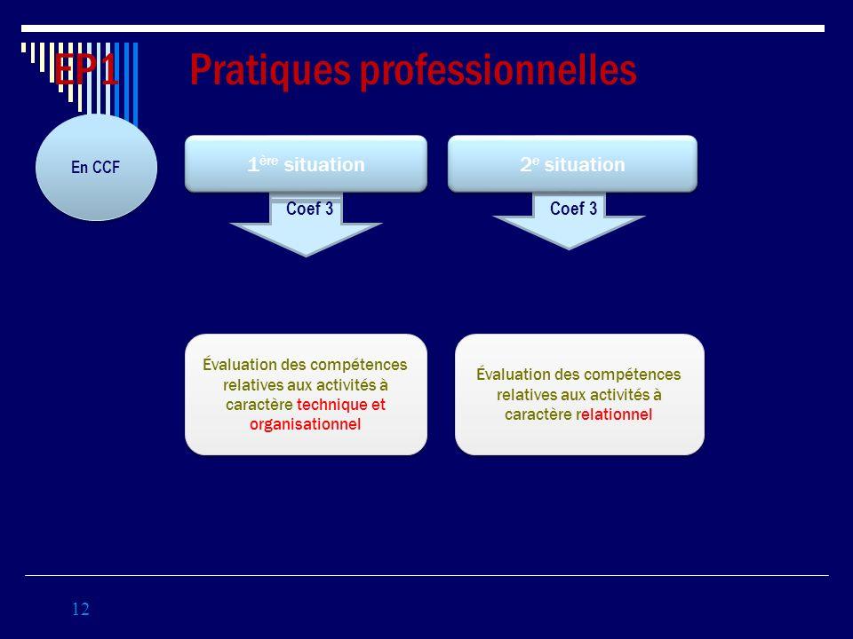12 EP1 Pratiques professionnelles En CCF Coef 3 1 ère situation 2 e situation Évaluation des compétences relatives aux activités à caractère technique