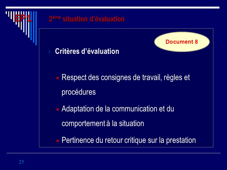 Critères dévaluation Respect des consignes de travail, règles et procédures Adaptation de la communication et du comportement à la situation Pertinence du retour critique sur la prestation 25 EP1 2 ème situation dévaluation Document 8