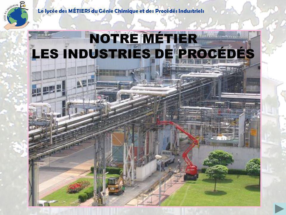 Le lycée des MÉTIERS du Génie Chimique et des Procédés Industriels NOTRE MÉTIER LES INDUSTRIES DE PROCÉDÉS