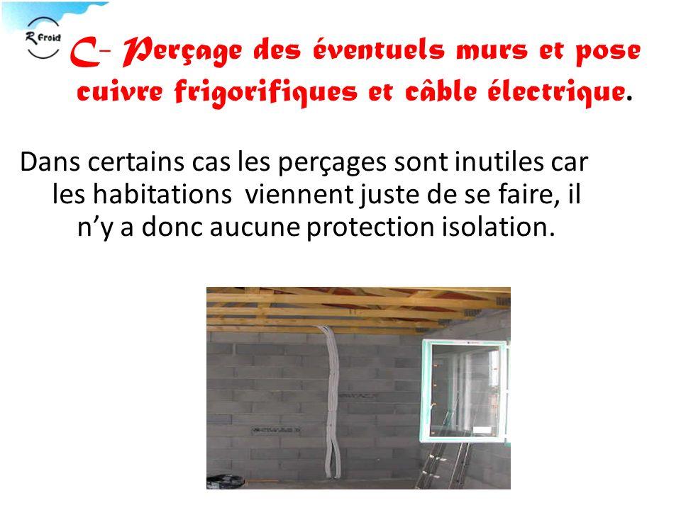 C- Perçage des éventuels murs et pose cuivre frigorifiques et câble électrique. Dans certains cas les perçages sont inutiles car les habitations vienn