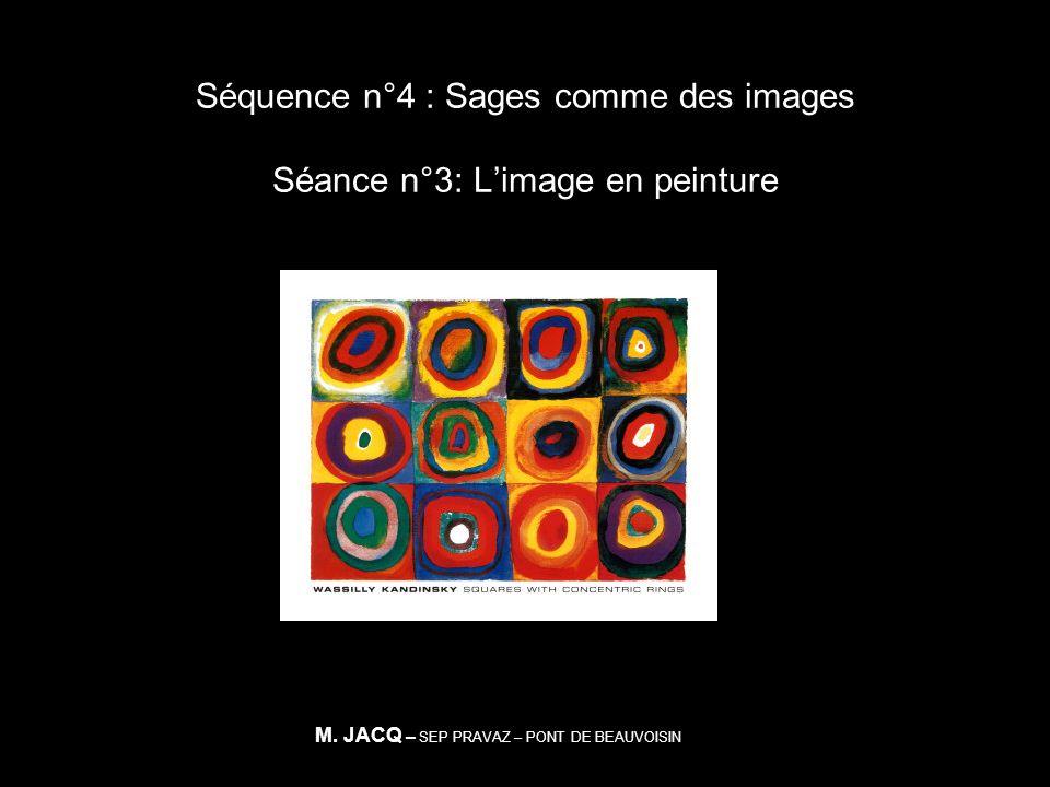 Séquence n°4 : Sages comme des images Séance n°3: Limage en peinture M. JACQ – SEP PRAVAZ – PONT DE BEAUVOISIN