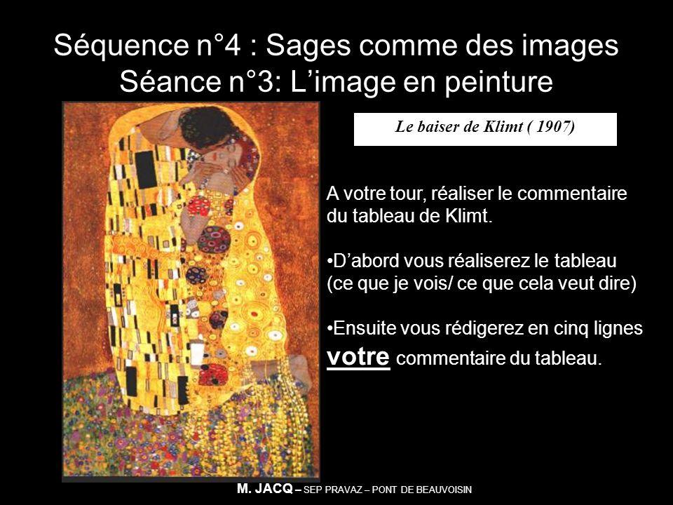Séquence n°4 : Sages comme des images Séance n°3: Limage en peinture Le baiser de Klimt ( 1907) A votre tour, réaliser le commentaire du tableau de Kl
