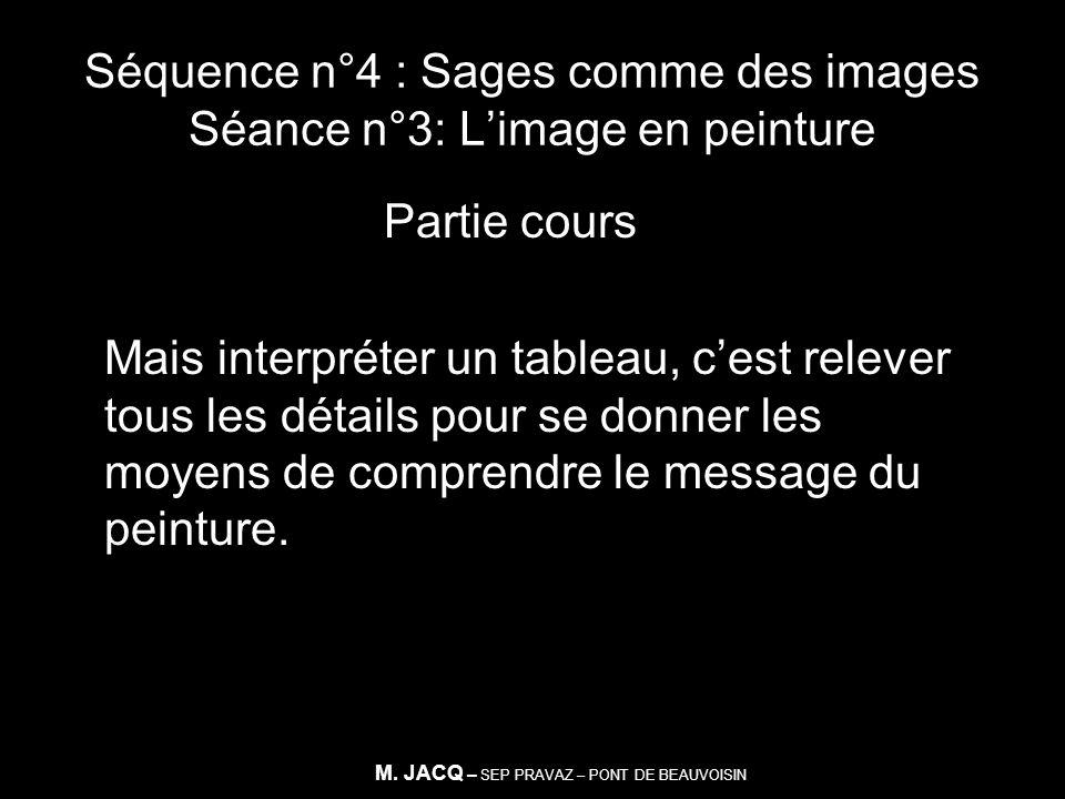 Séquence n°4 : Sages comme des images Séance n°3: Limage en peinture Partie cours Mais interpréter un tableau, cest relever tous les détails pour se d