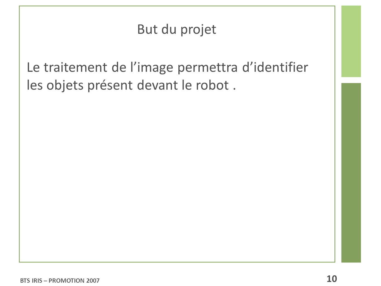 But du projet Le traitement de limage permettra didentifier les objets présent devant le robot. BTS IRIS – PROMOTION 2007 10