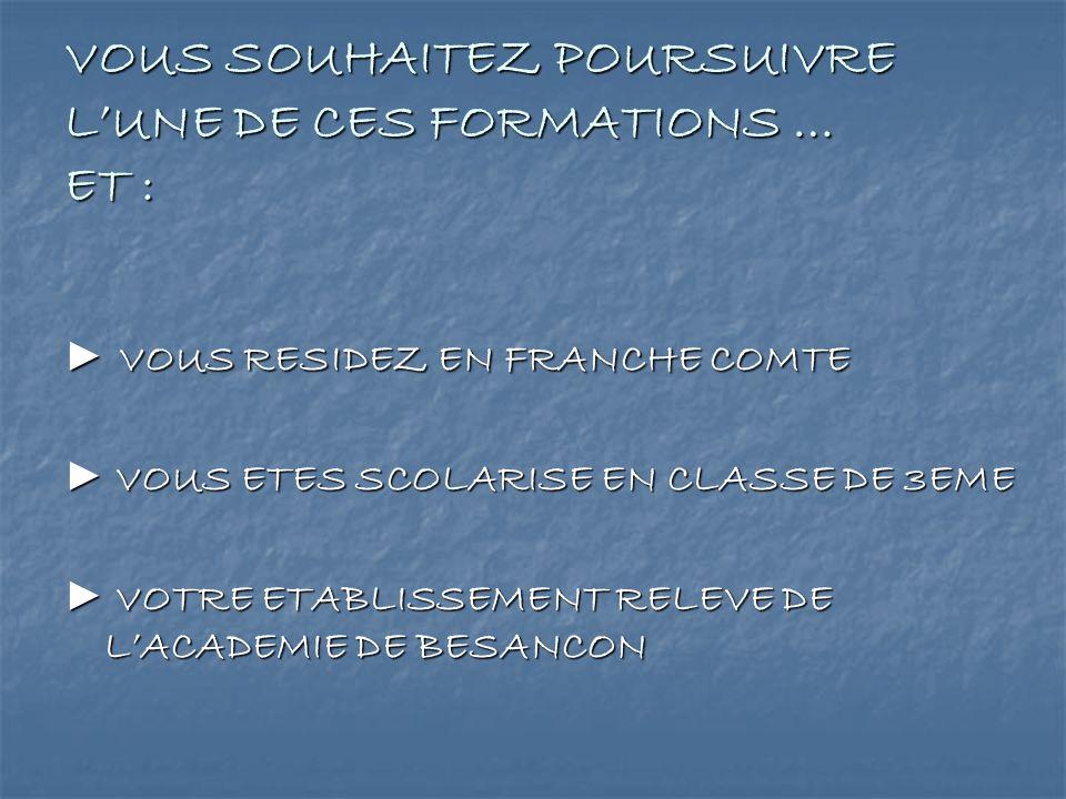 VOUS SOUHAITEZ POURSUIVRE LUNE DE CES FORMATIONS … ET : VOUS RESIDEZ EN FRANCHE COMTE VOUS RESIDEZ EN FRANCHE COMTE VOUS ETES SCOLARISE EN CLASSE DE 3