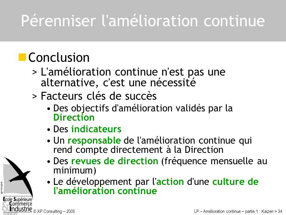© XP Consulting – 2005LP – Amélioration continue – partie 1 : Kaizen > 34 Pérenniser l'amélioration continue Conclusion >L'amélioration continue n'est