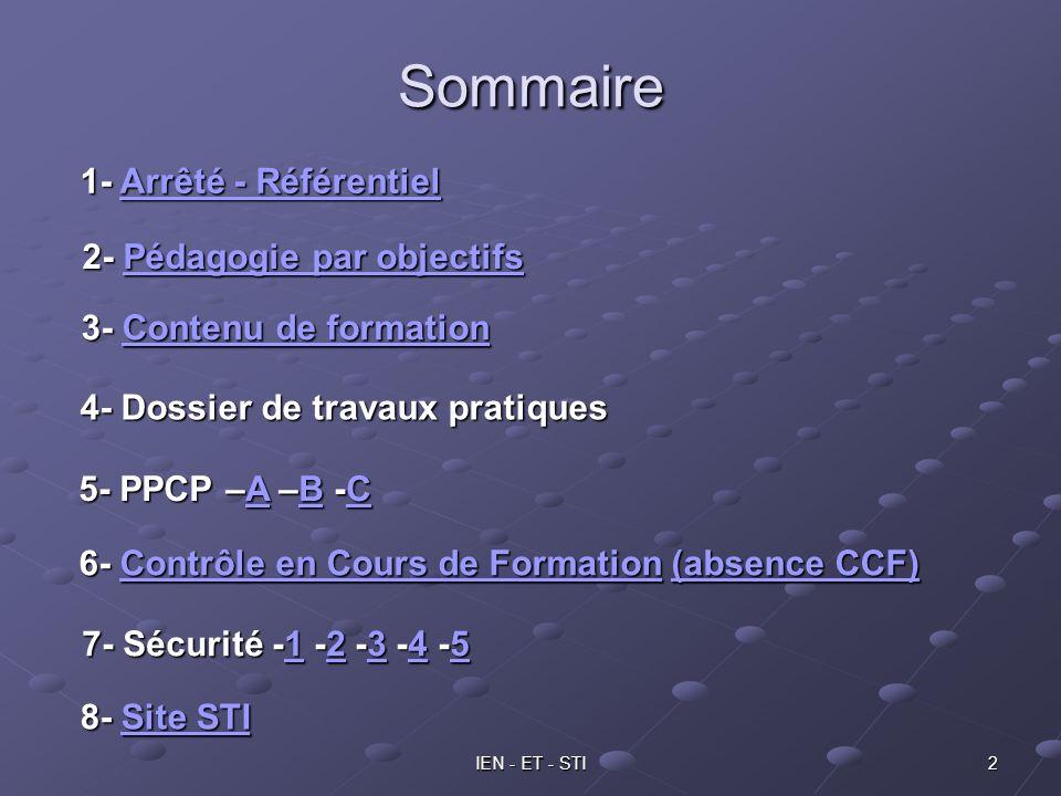 IEN - ET - STI 2 Sommaire 3- Contenu de formation Contenu de formationContenu de formation 4- Dossier de travaux pratiques 5- PPCP –A –B -C ABCABC 1- Arrêté - Référentiel Arrêté - RéférentielArrêté - Référentiel 7- Sécurité -1 -2 -3 -4 -5 1234512345 8- Site STI Site STISite STI 6- Contrôle en Cours de Formation (absence CCF) Contrôle en Cours de Formation(absence CCF)Contrôle en Cours de Formation(absence CCF) 2- Pédagogie par objectifs Pédagogie par objectifsPédagogie par objectifs
