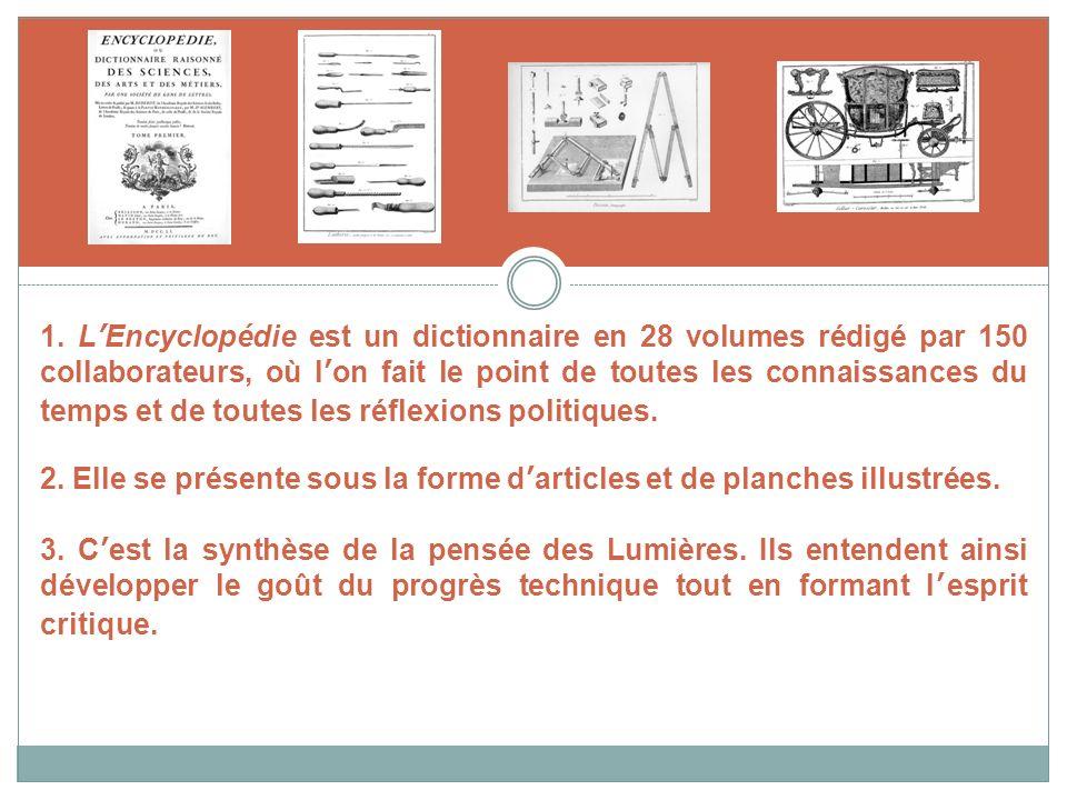 1. LEncyclopédie est un dictionnaire en 28 volumes rédigé par 150 collaborateurs, où lon fait le point de toutes les connaissances du temps et de tout