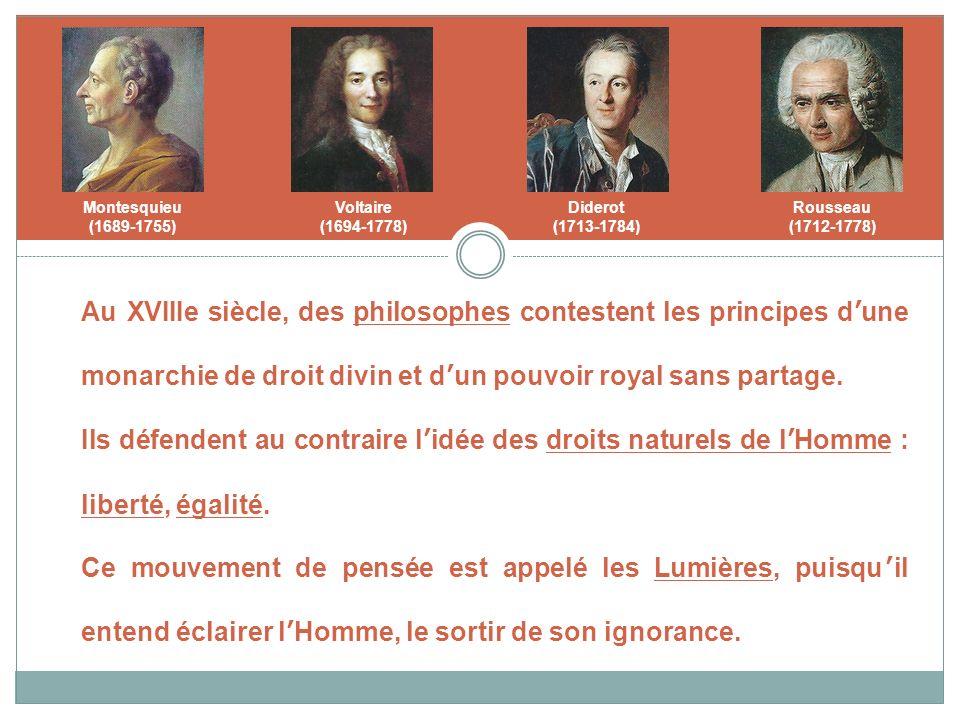 Montesquieu (1689-1755) Voltaire (1694-1778) Diderot (1713-1784) Rousseau (1712-1778) Au XVIIIe siècle, des philosophes contestent les principes dune monarchie de droit divin et dun pouvoir royal sans partage.
