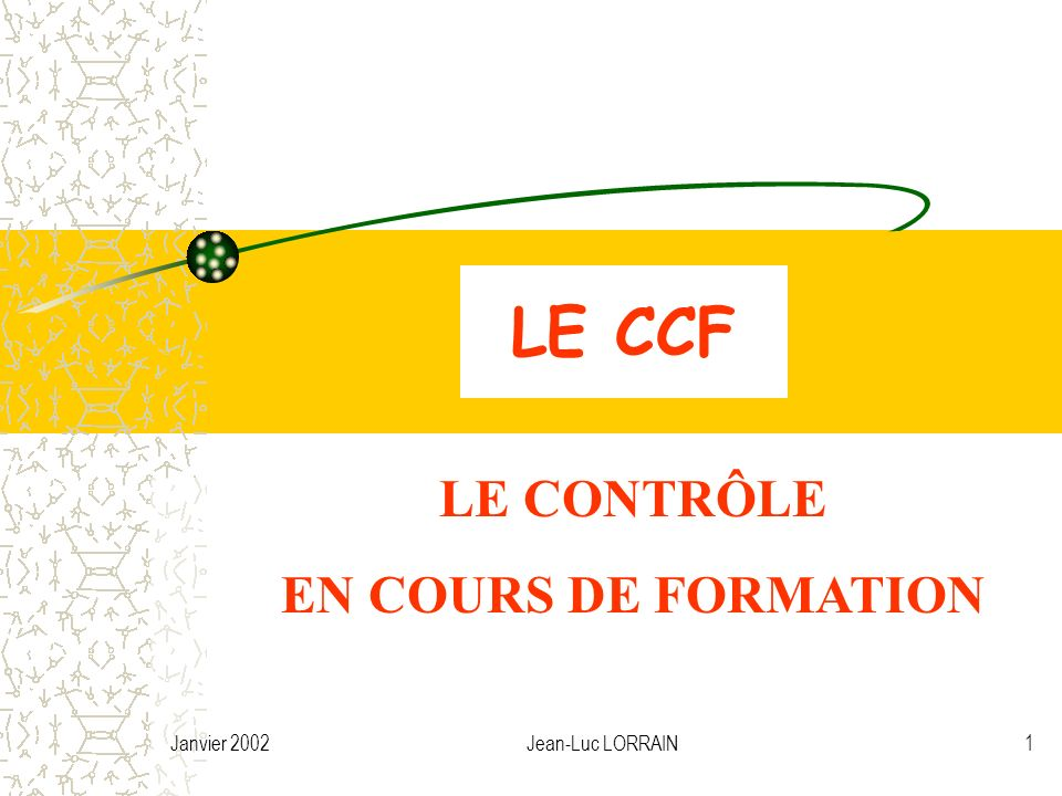 Janvier 2002Jean-Luc LORRAIN2 LE CONTRÔLE EN COURS DE FORMATION *Arrêtés de 1990 à 1993 sur le CCF et la formation en entreprises (Baccalauréat professionnel).