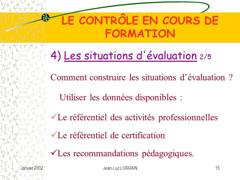 Janvier 2002Jean-Luc LORRAIN15 LE CONTRÔLE EN COURS DE FORMATION Utiliser les données disponibles : Comment construire les situations dévaluation .