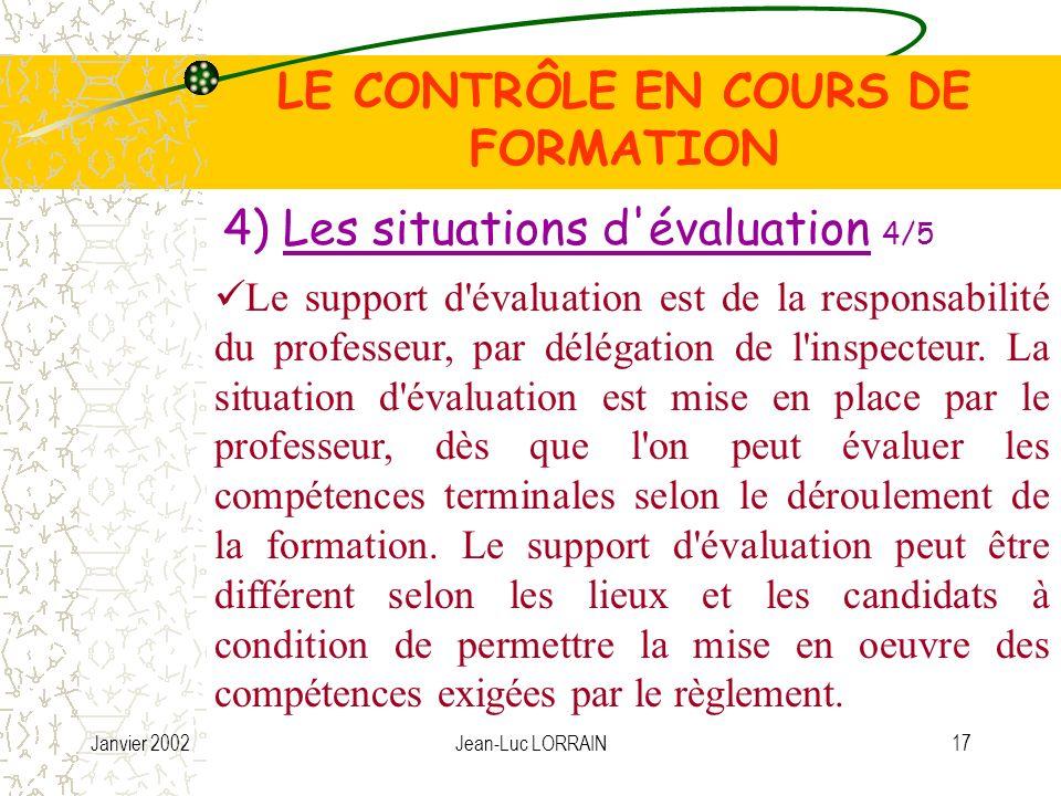 Janvier 2002Jean-Luc LORRAIN17 LE CONTRÔLE EN COURS DE FORMATION 4) Les situations d évaluation 4/5 Le support d évaluation est de la responsabilité du professeur, par délégation de l inspecteur.