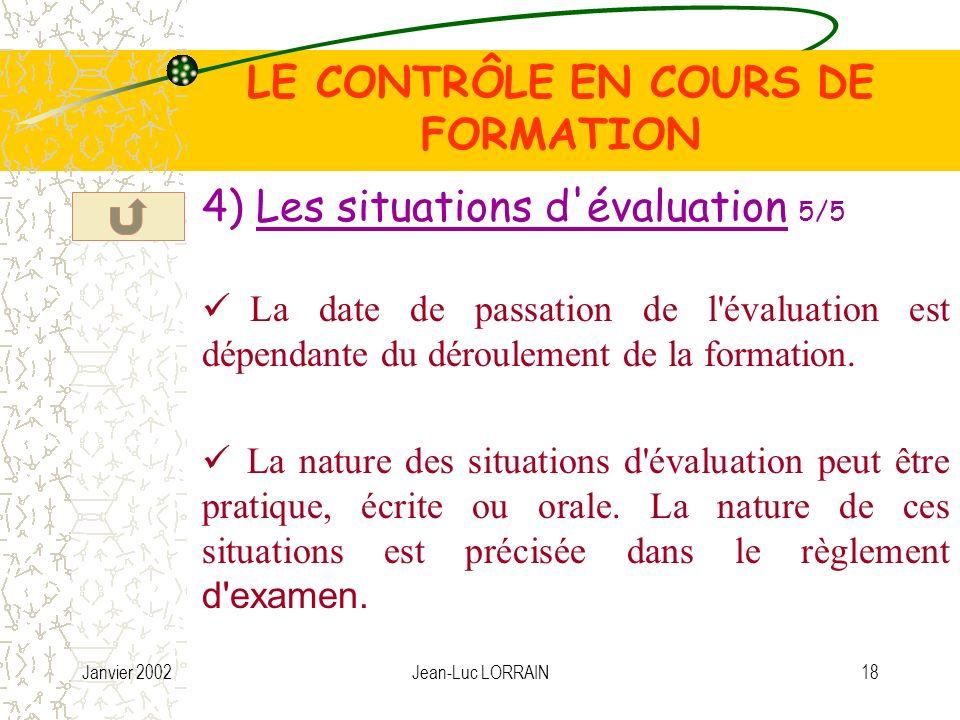 Janvier 2002Jean-Luc LORRAIN18 LE CONTRÔLE EN COURS DE FORMATION 4) Les situations d évaluation 5/5 La date de passation de l évaluation est dépendante du déroulement de la formation.