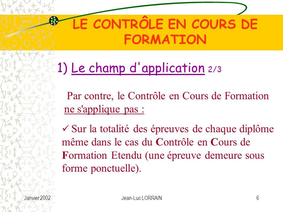 Janvier 2002Jean-Luc LORRAIN6 LE CONTRÔLE EN COURS DE FORMATION Par contre, le Contrôle en Cours de Formation ne s applique pas : Sur la totalité des épreuves de chaque diplôme même dans le cas du Contrôle en Cours de Formation Etendu (une épreuve demeure sous forme ponctuelle).