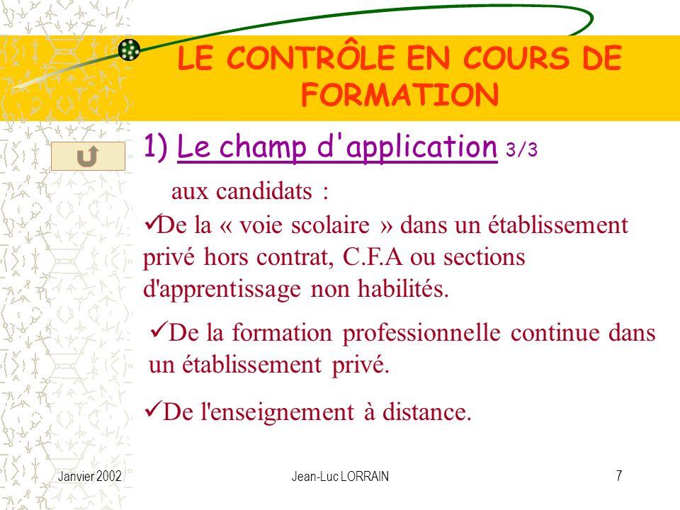 Janvier 2002Jean-Luc LORRAIN7 LE CONTRÔLE EN COURS DE FORMATION 1) Le champ d application 3/3 aux candidats : De la « voie scolaire » dans un établissement privé hors contrat, C.F.A ou sections d apprentissage non habilités.
