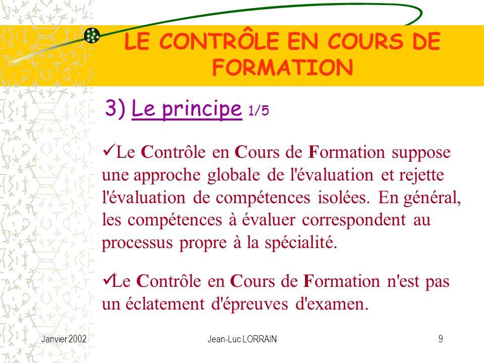 Janvier 2002Jean-Luc LORRAIN10 Les compétences sont regroupées dans des « unités constitutives » du diplôme LE CONTRÔLE EN COURS DE FORMATION Sauf exception, une unité doit être évaluée en une seule fois autour d une ou plusieurs situations de travail.