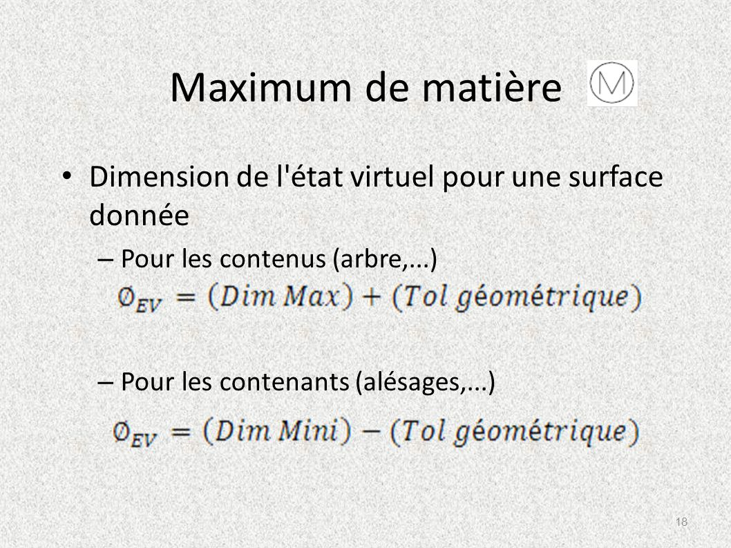 Maximum de matière Dimension de l'état virtuel pour une surface donnée – Pour les contenus (arbre,...) – Pour les contenants (alésages,...) 18