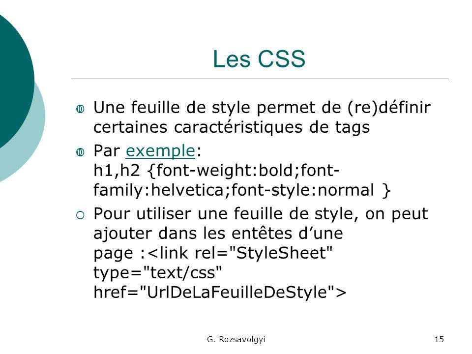 G. Rozsavolgyi15 Les CSS Une feuille de style permet de (re)définir certaines caractéristiques de tags Par exemple: h1,h2 {font-weight:bold;font- fami