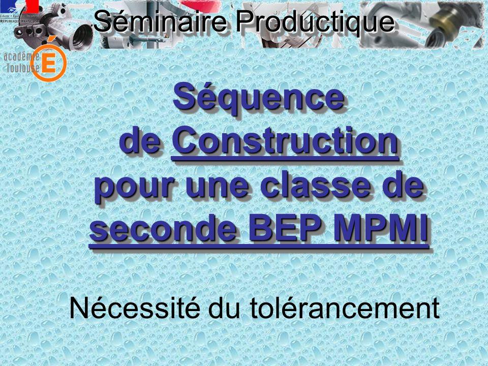 Séminaire Productique Constat Savoir difficile à construire chez nos élèves de BEP MPMI Décodage des spécifications dimensionnelles et géométriques