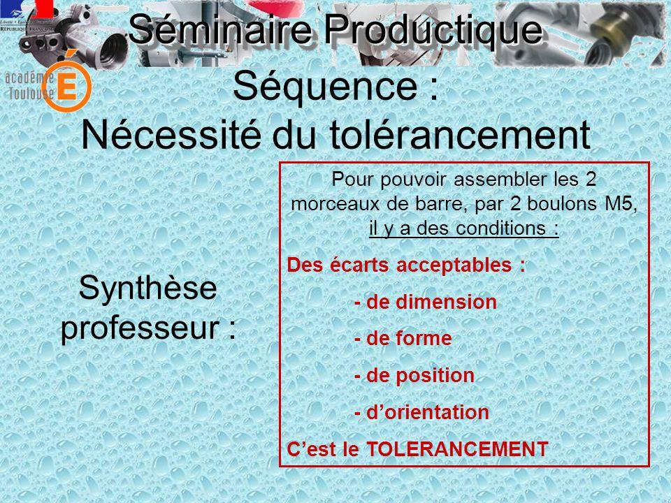 Séminaire Productique Séquence : Nécessité du tolérancement Synthèse professeur : Pour pouvoir assembler les 2 morceaux de barre, par 2 boulons M5, il