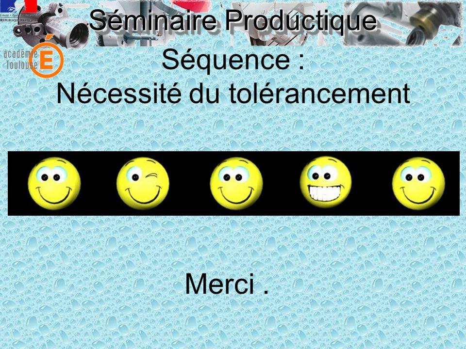 Séminaire Productique Séquence : Nécessité du tolérancement Merci.