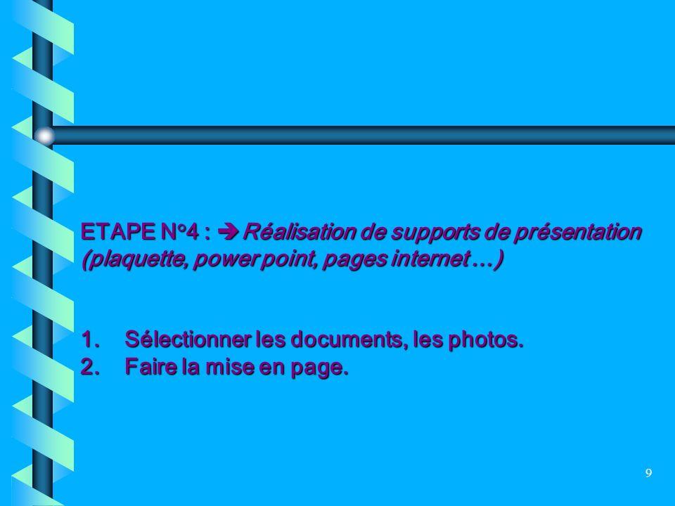 9 ETAPE N°4 : Réalisation de supports de présentation (plaquette, power point, pages internet …) 1. Sélectionner les documents, les photos. 2. Faire l