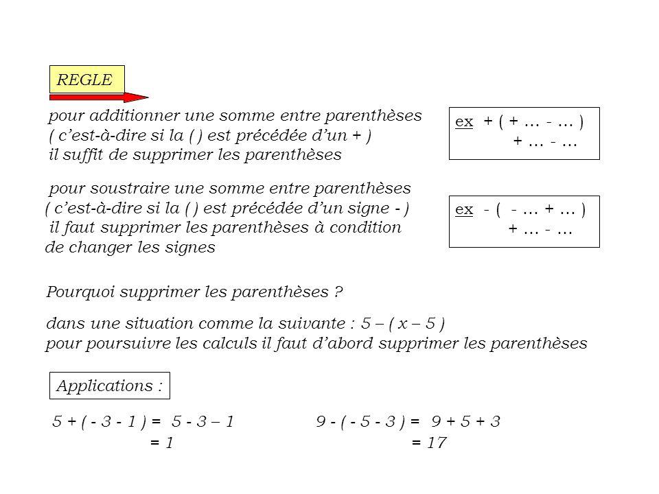 pour additionner une somme entre parenthèses ( c est-à-dire si la ( ) est précédée d un + ) il suffit de supprimer les parenthèses pour soustraire une