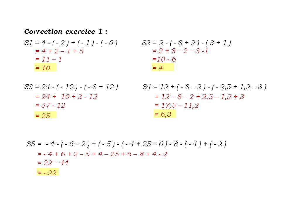 Correction exercice 1 : S1 = 4 - ( - 2 ) + ( - 1 ) - ( - 5 ) = 4 + 2 – 1 + 5 = 11 – 1 = 10 = 2 + 8 – 2 – 3 -1 =10 - 6 = 4 S3 = 24 - ( - 10 ) - ( - 3 +