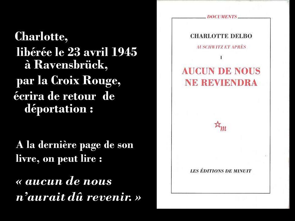 Charlotte, libérée le 23 avril 1945 à Ravensbrück, par la Croix Rouge, écrira de retour de déportation : A la dernière page de son livre, on peut lire