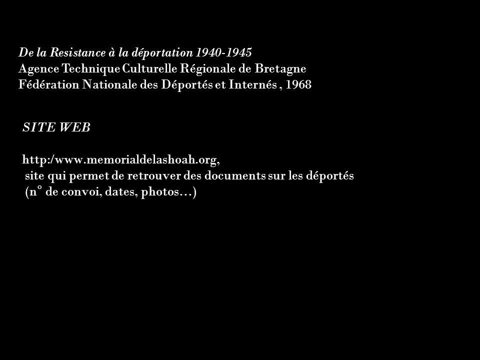 SITE WEB http:/www.memorialdelashoah.org, site qui permet de retrouver des documents sur les déportés (n° de convoi, dates, photos…) De la Resistance