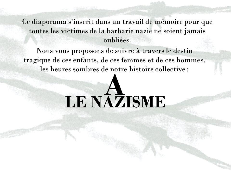 LE NAZISME A Ce diaporama sinscrit dans un travail de mémoire pour que toutes les victimes de la barbarie nazie ne soient jamais oubliées. Nous vous p