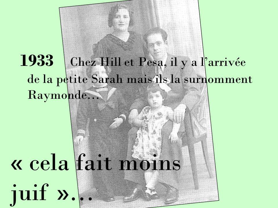 1933 Chez Hill et Pesa, il y a larrivée de la petite Sarah mais ils la surnomment Raymonde… « cela fait moins juif »…