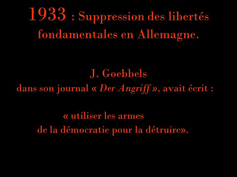 1933 : Suppression des libertés fondamentales en Allemagne. J. Goebbels dans son journal « Der Angriff », avait écrit : « utiliser les armes de la dém