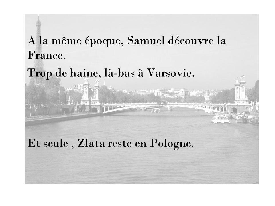 A la même époque, Samuel découvre la France. Trop de haine, là-bas à Varsovie. Et seule, Zlata reste en Pologne.