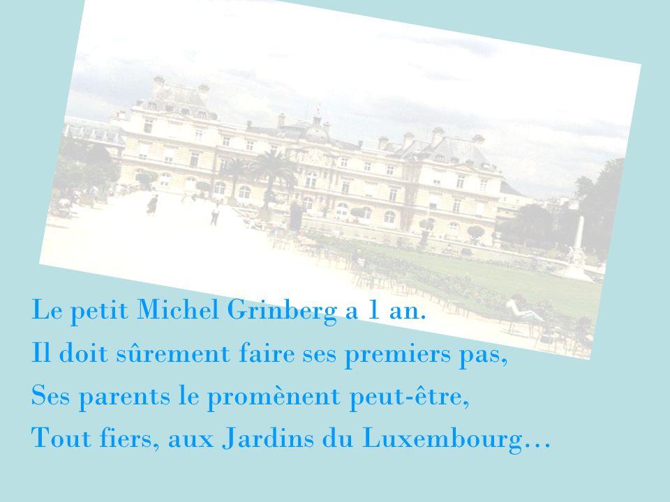 Le petit Michel Grinberg a 1 an. Il doit sûrement faire ses premiers pas, Ses parents le promènent peut-être, Tout fiers, aux Jardins du Luxembourg…