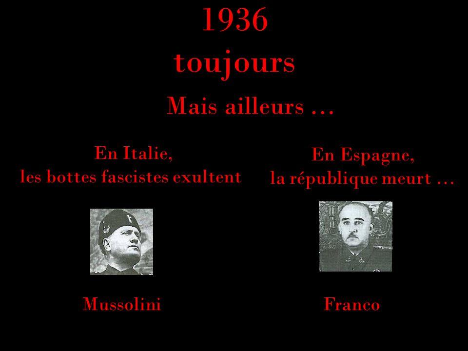 1936 toujours Mussolini En Espagne, la république meurt … En Italie, les bottes fascistes exultent Mais ailleurs … Franco