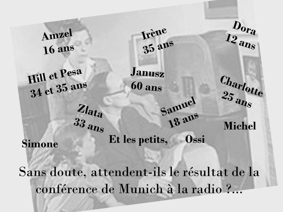 Samuel 18 ans Irène 35 ans Dora 12 ans Charlotte 25 ans Janusz 60 ans Sans doute, attendent-ils le résultat de la conférence de Munich à la radio ?...