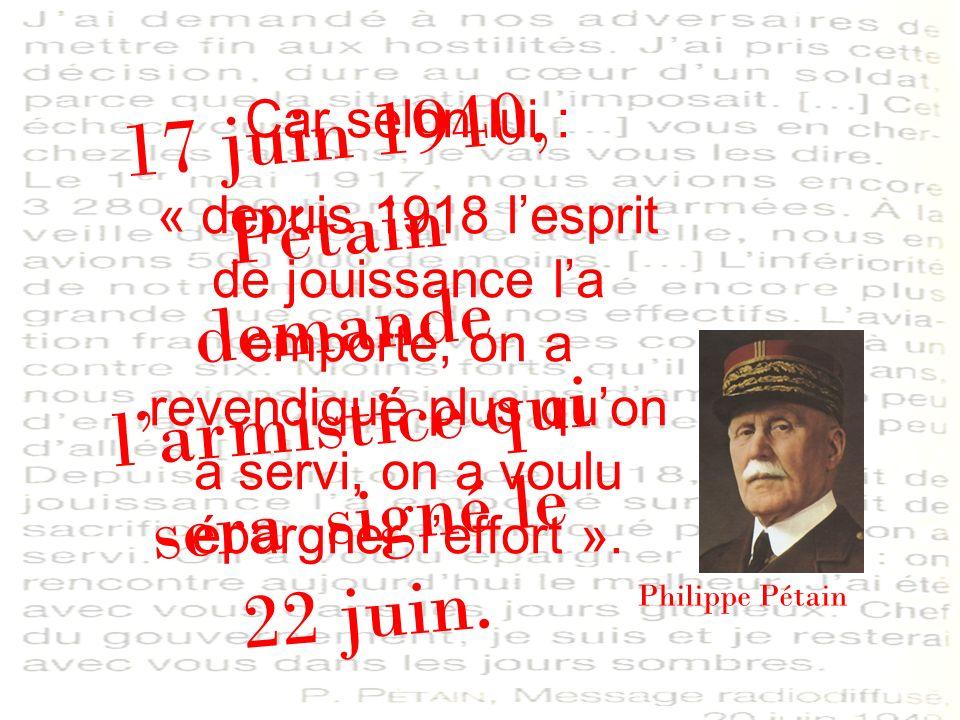 17 juin 1940, Pétain demande larmistice qui sera signé le 22 juin. Philippe Pétain Car selon lui : « depuis 1918 lesprit de jouissance la emporté, on