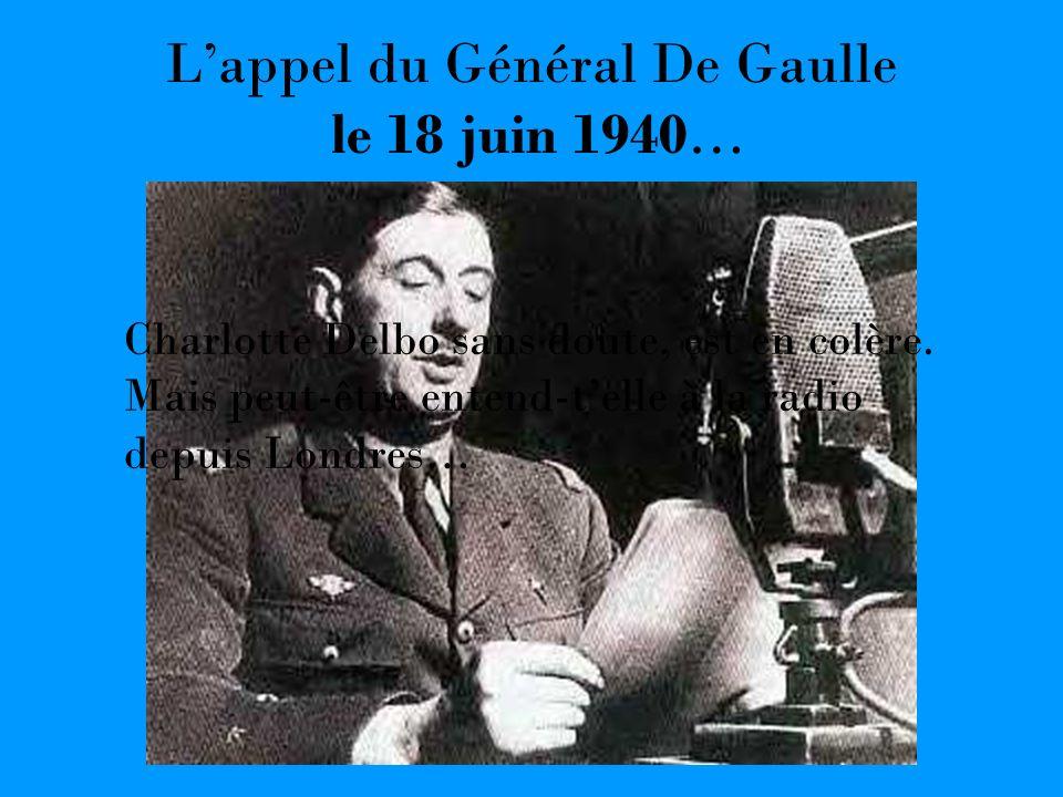 Lappel du Général De Gaulle le 18 juin 1940… Charlotte Delbo sans doute, est en colère. Mais peut-être entend-telle à la radio depuis Londres…