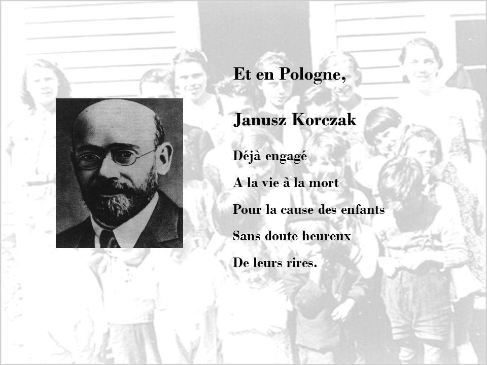 Déjà engagé A la vie à la mort Pour la cause des enfants Sans doute heureux De leurs rires. Et en Pologne, Janusz Korczak