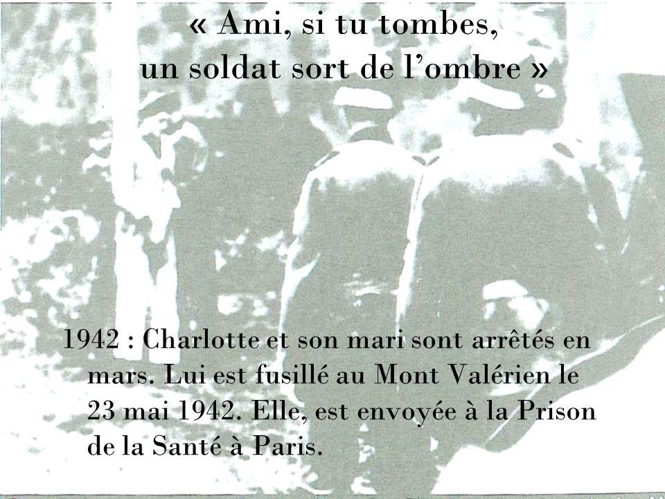 « Ami, si tu tombes, un soldat sort de lombre » 1942 : Charlotte et son mari sont arrêtés en mars. Lui est fusillé au Mont Valérien le 23 mai 1942. El