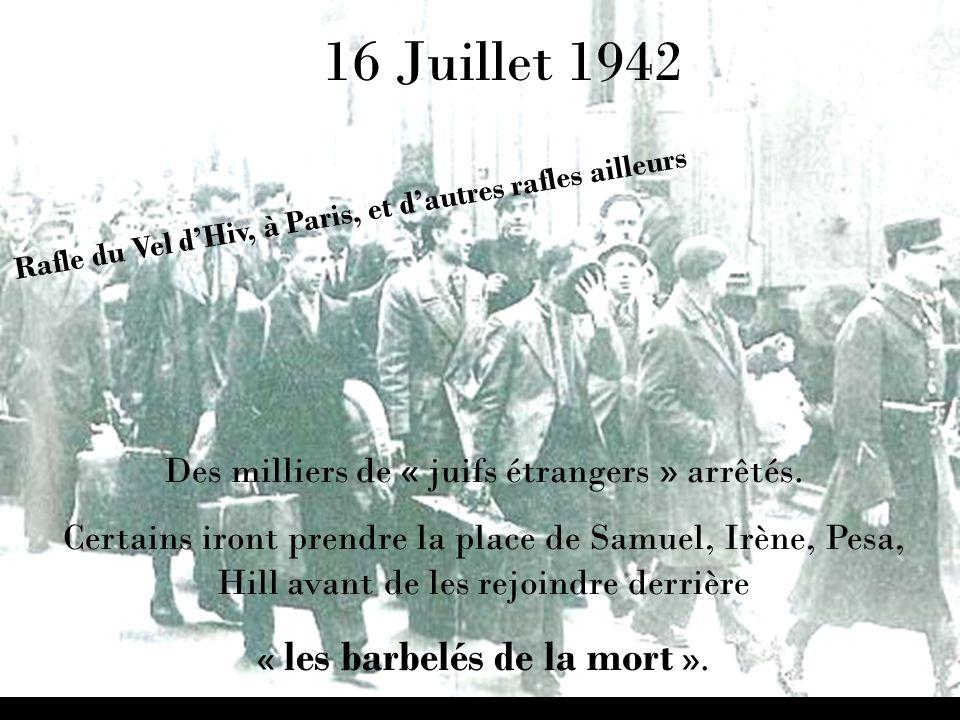 16 Juillet 1942 Des milliers de « juifs étrangers » arrêtés. Certains iront prendre la place de Samuel, Irène, Pesa, Hill avant de les rejoindre derri