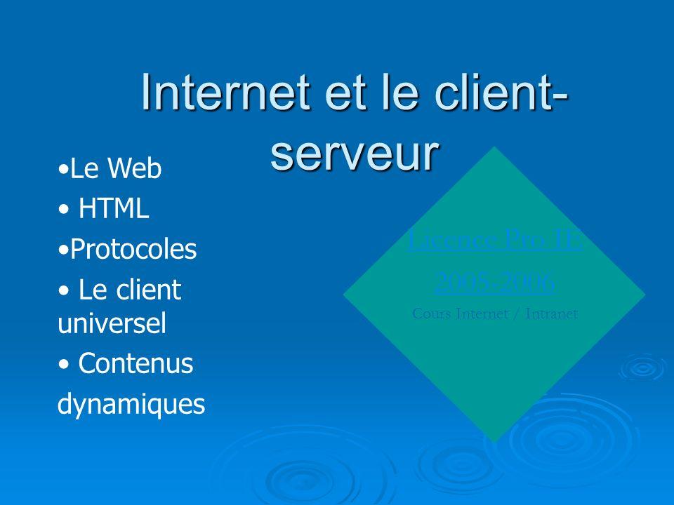 Internet et le client- serveur Licence Pro IE 2005-2006 Cours Internet / Intranet Le Web HTML Protocoles Le client universel Contenus dynamiques