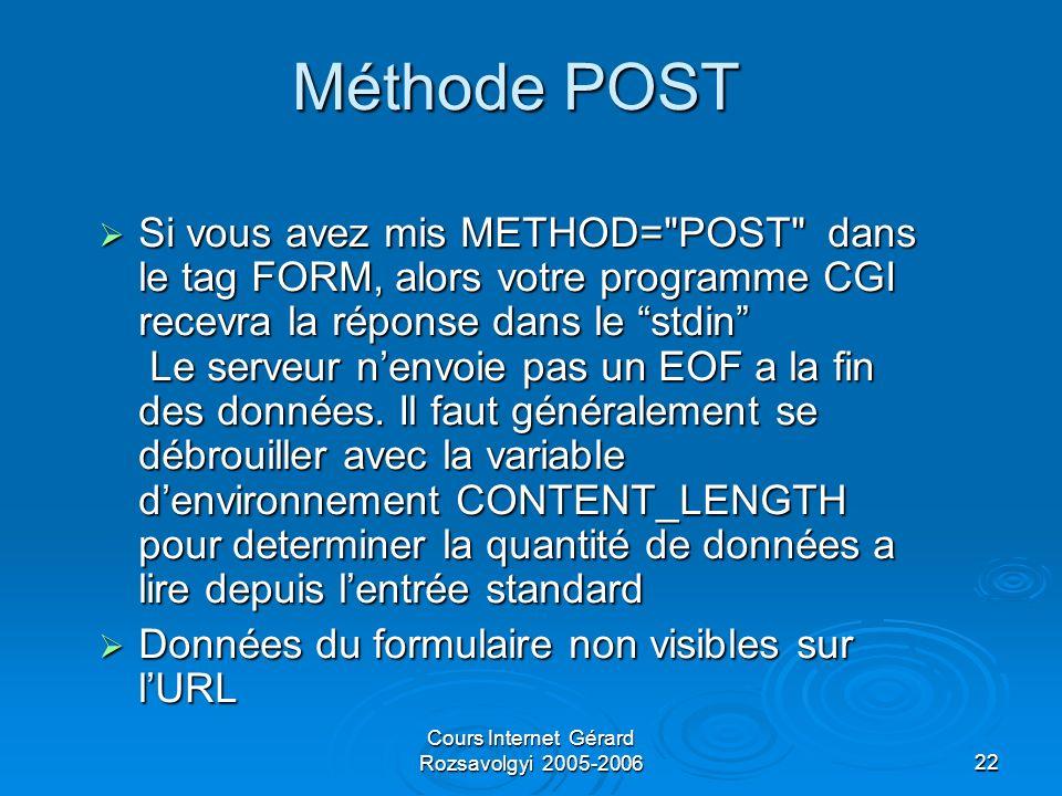 Cours Internet Gérard Rozsavolgyi 2005-200622 Méthode POST Si vous avez mis METHOD= POST dans le tag FORM, alors votre programme CGI recevra la réponse dans le stdin Le serveur nenvoie pas un EOF a la fin des données.
