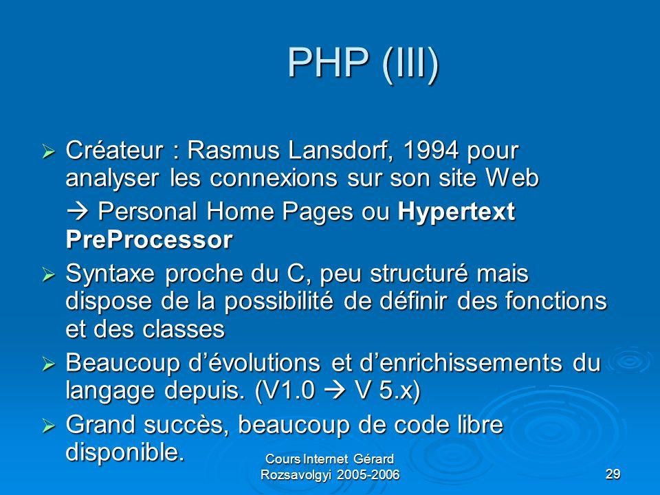 Cours Internet Gérard Rozsavolgyi 2005-200629 PHP (III) Créateur : Rasmus Lansdorf, 1994 pour analyser les connexions sur son site Web Créateur : Rasmus Lansdorf, 1994 pour analyser les connexions sur son site Web Personal Home Pages ou Hypertext PreProcessor Personal Home Pages ou Hypertext PreProcessor Syntaxe proche du C, peu structuré mais dispose de la possibilité de définir des fonctions et des classes Syntaxe proche du C, peu structuré mais dispose de la possibilité de définir des fonctions et des classes Beaucoup dévolutions et denrichissements du langage depuis.