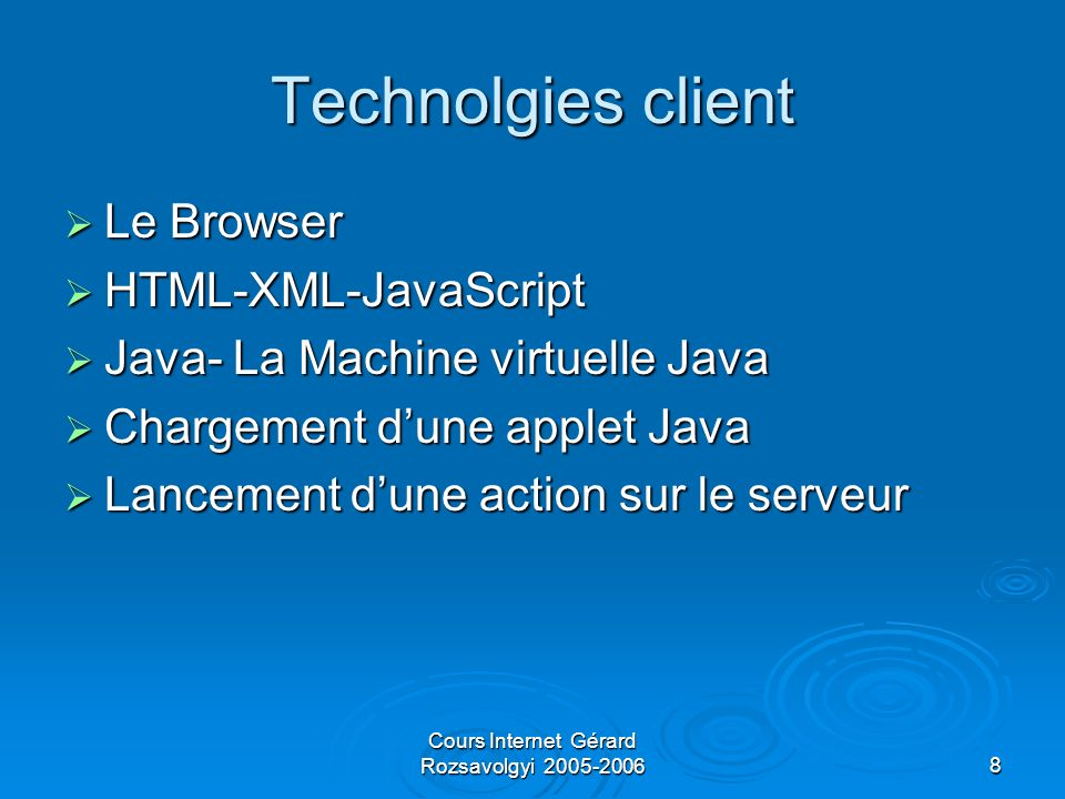 Cours Internet Gérard Rozsavolgyi 2005-20068 Technolgies client Le Browser Le Browser HTML-XML-JavaScript HTML-XML-JavaScript Java- La Machine virtuel