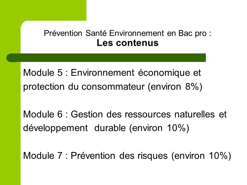 Prévention Santé Environnement en Bac pro : Les contenus Module 5 : Environnement économique et protection du consommateur (environ 8%) Module 6 : Gestion des ressources naturelles et développement durable (environ 10%) Module 7 : Prévention des risques (environ 10%)